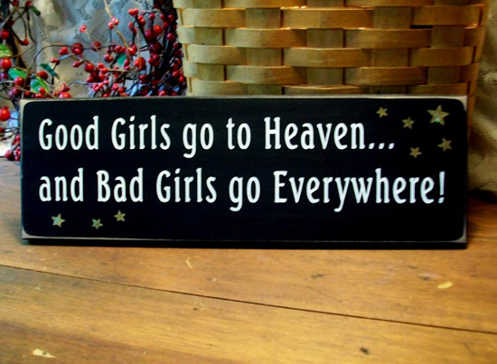 Good Girls go to Heaven and Bad Girls go Everywhere