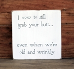 I vow to grab your butt even when we are old and wrinkly