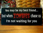 You may be my best friend but when ZOMBIES chase us, I'm not waiting for you
