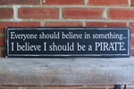 Everyone should believe in something Pirate