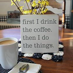 First I Drink The Coffee Then I Do The Things 8x8