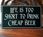 Life is Too Short To Drink Cheap Beer 8x14