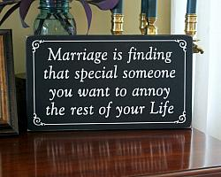 Marriage is finding that special someone you want to annoy the rest of your life!