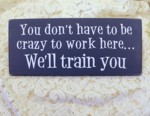 You don't have to be crazy to work here we'll train you