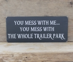 You Mess With Me You Mess With The Whole Trailer Park